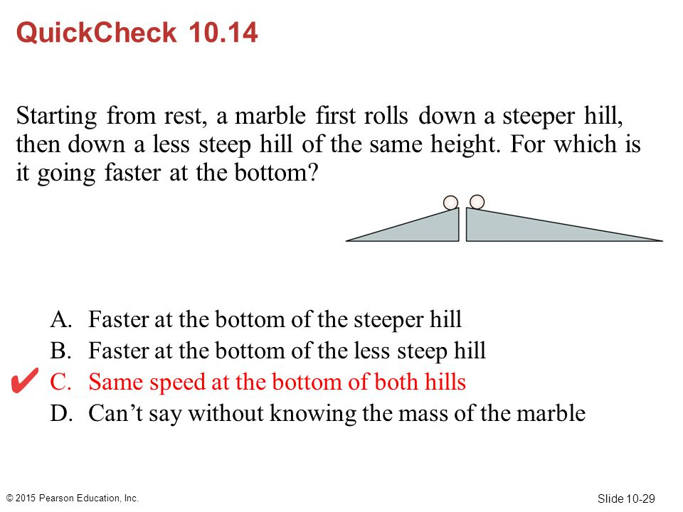 Slide 10-29 QuickCheck 10.14 Starting from rest, a marble first rolls down a steeper hill, then down a less steep hill of the same height. For which i