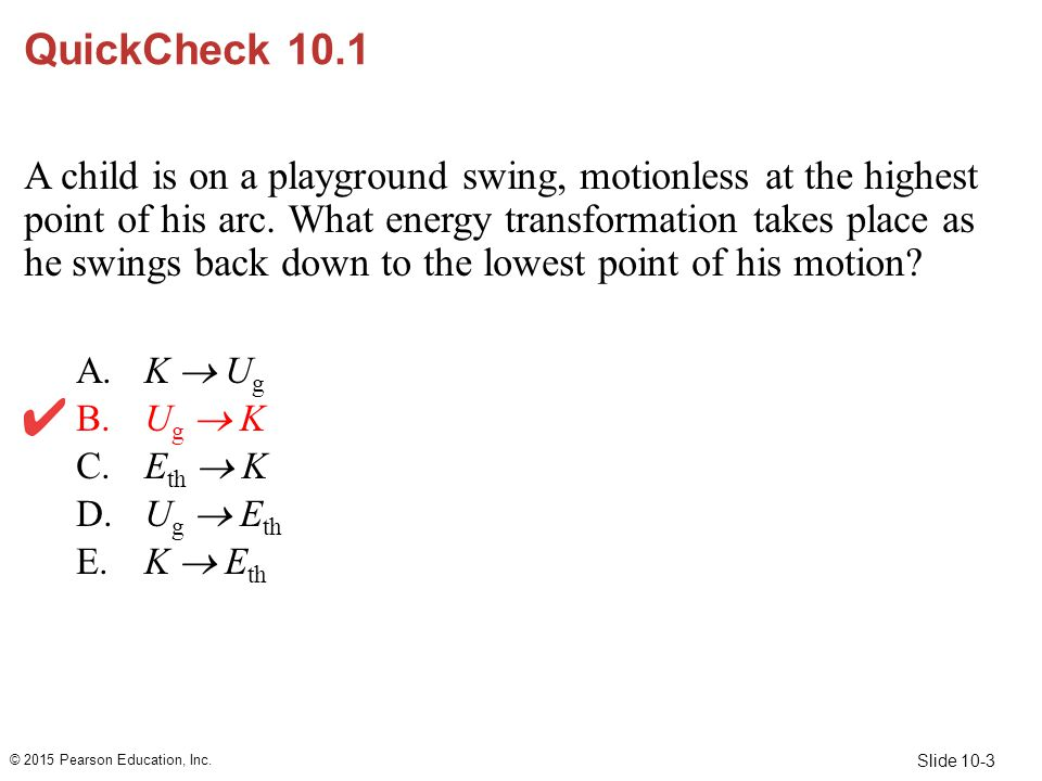 Slide 10-3 QuickCheck 10.1 A child is on a playground swing, motionless at the highest point of his arc. What energy transformation takes place as he