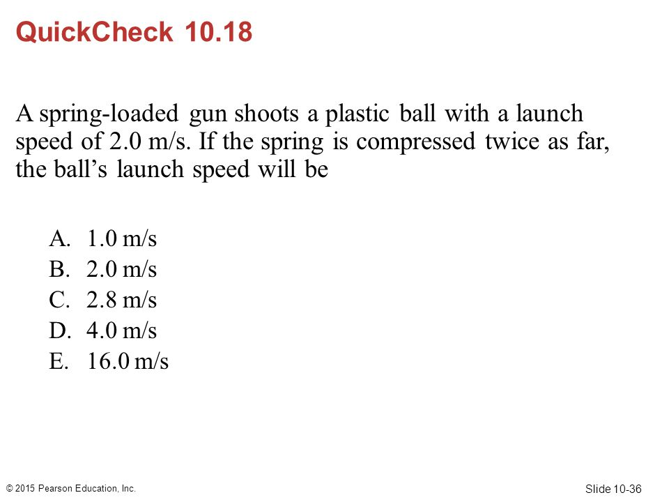 Slide 10-36 QuickCheck 10.18 A spring-loaded gun shoots a plastic ball with a launch speed of 2.0 m/s. If the spring is compressed twice as far, the b
