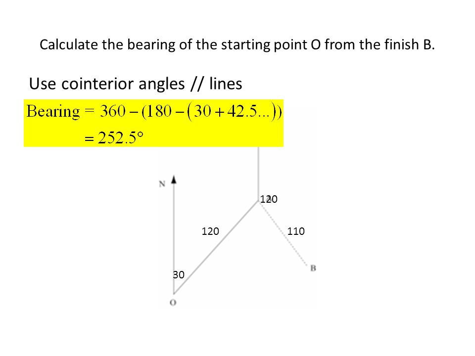 Calculate the bearing of the starting point O from the finish B. 120110 120 30 Use cointerior angles // lines