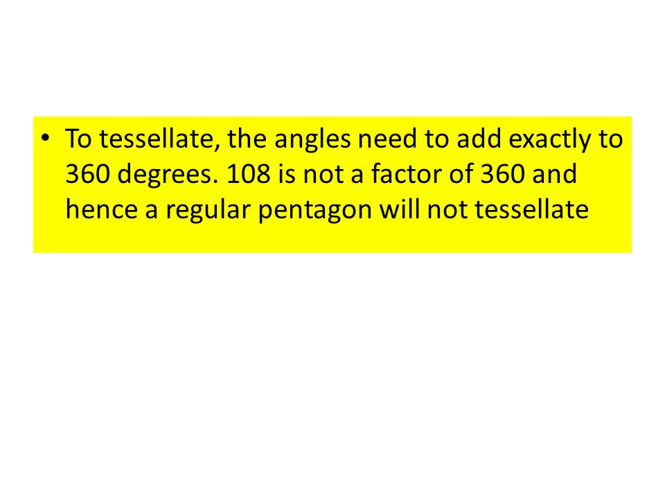 To tessellate, the angles need to add exactly to 360 degrees. 108 is not a factor of 360 and hence a regular pentagon will not tessellate