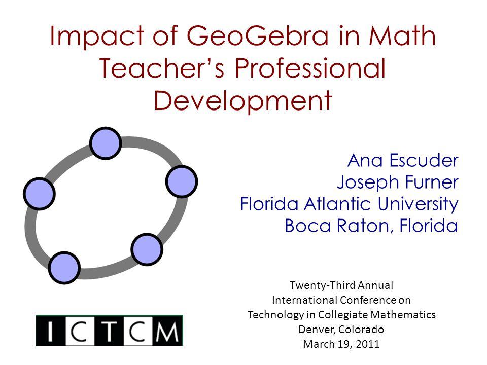 Impact of GeoGebra in Math Teacher's Professional Development Ana Escuder Joseph Furner Florida Atlantic University Boca Raton, Florida Twenty-Third A
