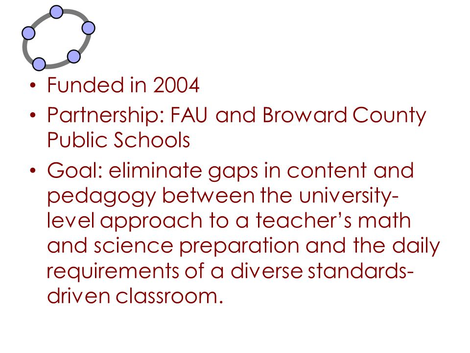 Funded in 2004 Partnership: FAU and Broward County Public Schools Goal: eliminate gaps in content and pedagogy between the university- level approach
