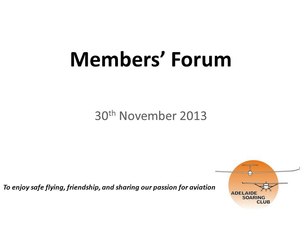 Members' Forum 30 th November 2013 To enjoy safe flying, friendship, and sharing our passion for aviation