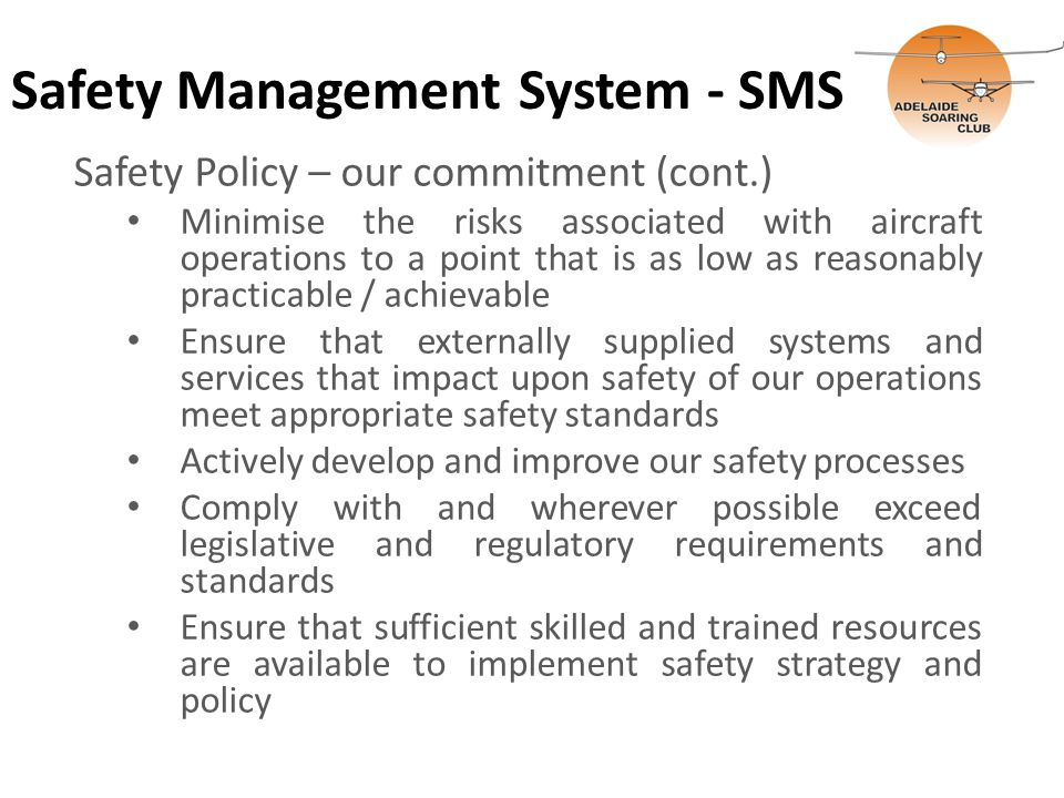 Safety Management System - SMS Safety Policy – our commitment (cont.) Minimise the risks associated with aircraft operations to a point that is as low as reasonably practicable / achievable Ensure that externally supplied systems and services that impact upon safety of our operations meet appropriate safety standards Actively develop and improve our safety processes Comply with and wherever possible exceed legislative and regulatory requirements and standards Ensure that sufficient skilled and trained resources are available to implement safety strategy and policy