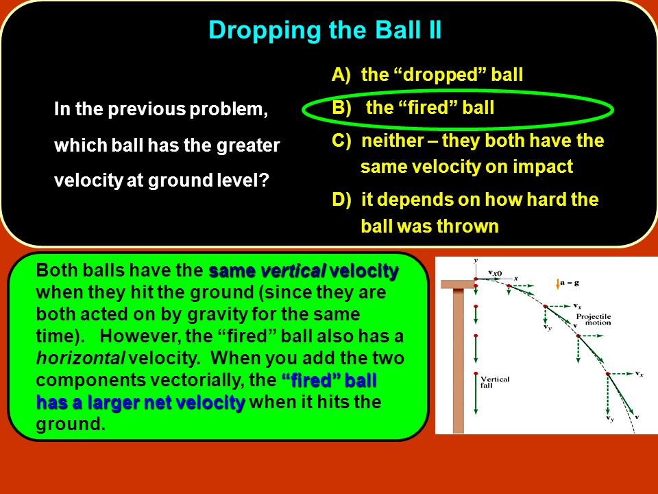 """11. In the previous problem, which ball has the greater velocity at ground level? A) the """"dropped"""" ball B) the """"fired"""" ball C) neither – they both hav"""