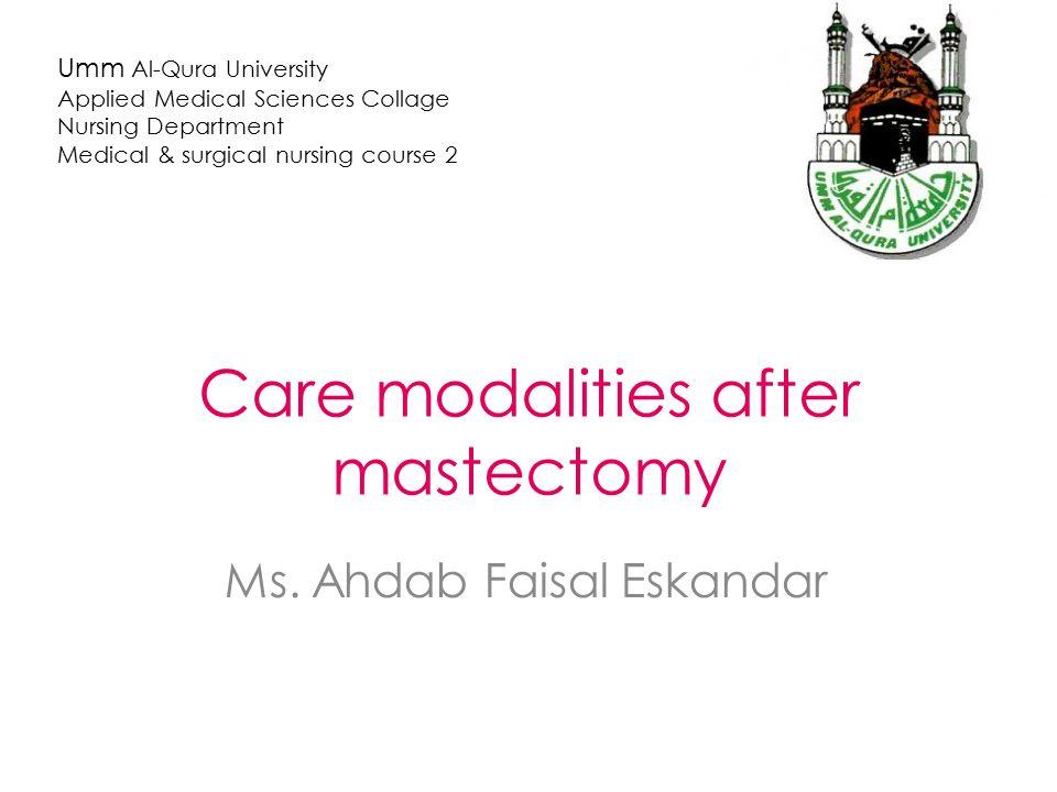 Care modalities after mastectomy Ms. Ahdab Faisal Eskandar Umm Al-Qura University Applied Medical Sciences Collage Nursing Department Medical & surgic