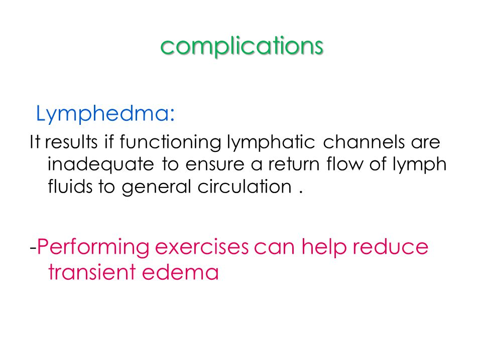 complications Lymphedma: It results if functioning lymphatic channels are inadequate to ensure a return flow of lymph fluids to general circulation. -