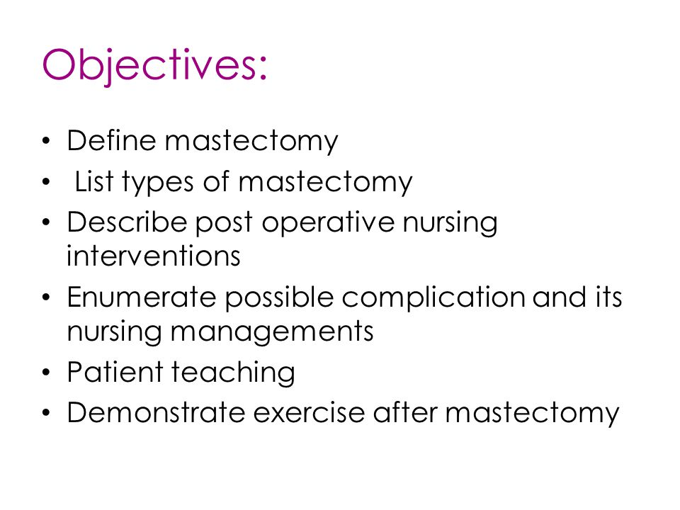 Objectives: Define mastectomy List types of mastectomy Describe post operative nursing interventions Enumerate possible complication and its nursing m