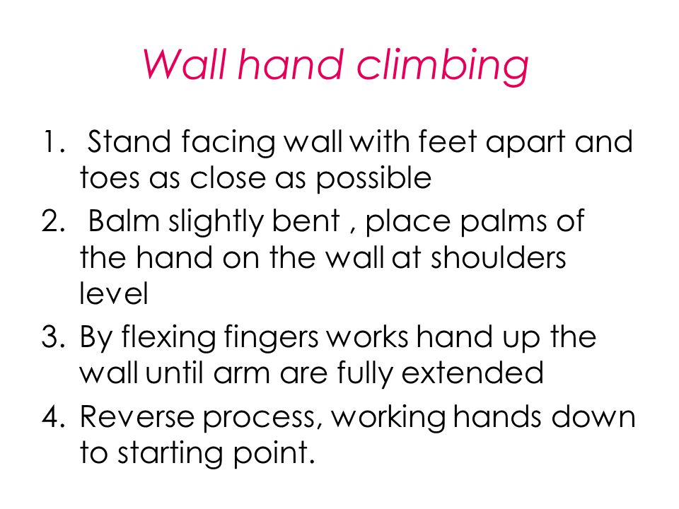 Wall hand climbing 1. Stand facing wall with feet apart and toes as close as possible 2. Balm slightly bent, place palms of the hand on the wall at sh