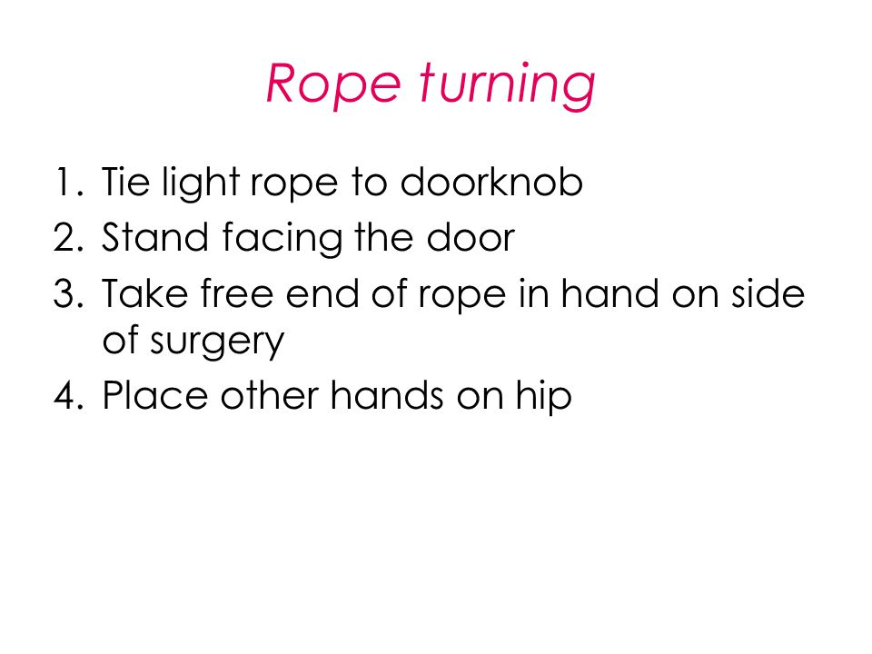 Rope turning 1.Tie light rope to doorknob 2.Stand facing the door 3.Take free end of rope in hand on side of surgery 4.Place other hands on hip