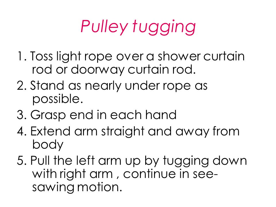 Pulley tugging 1. Toss light rope over a shower curtain rod or doorway curtain rod. 2. Stand as nearly under rope as possible. 3. Grasp end in each ha