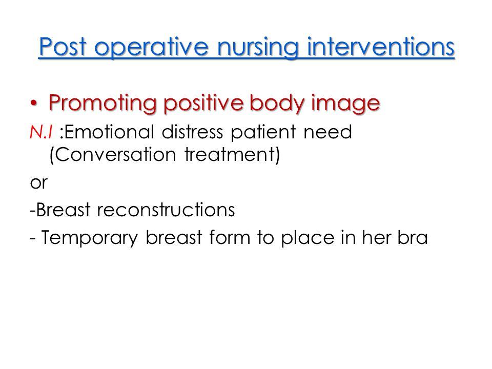 Post operative nursing interventions Promoting positive body image Promoting positive body image N.I :Emotional distress patient need (Conversation tr
