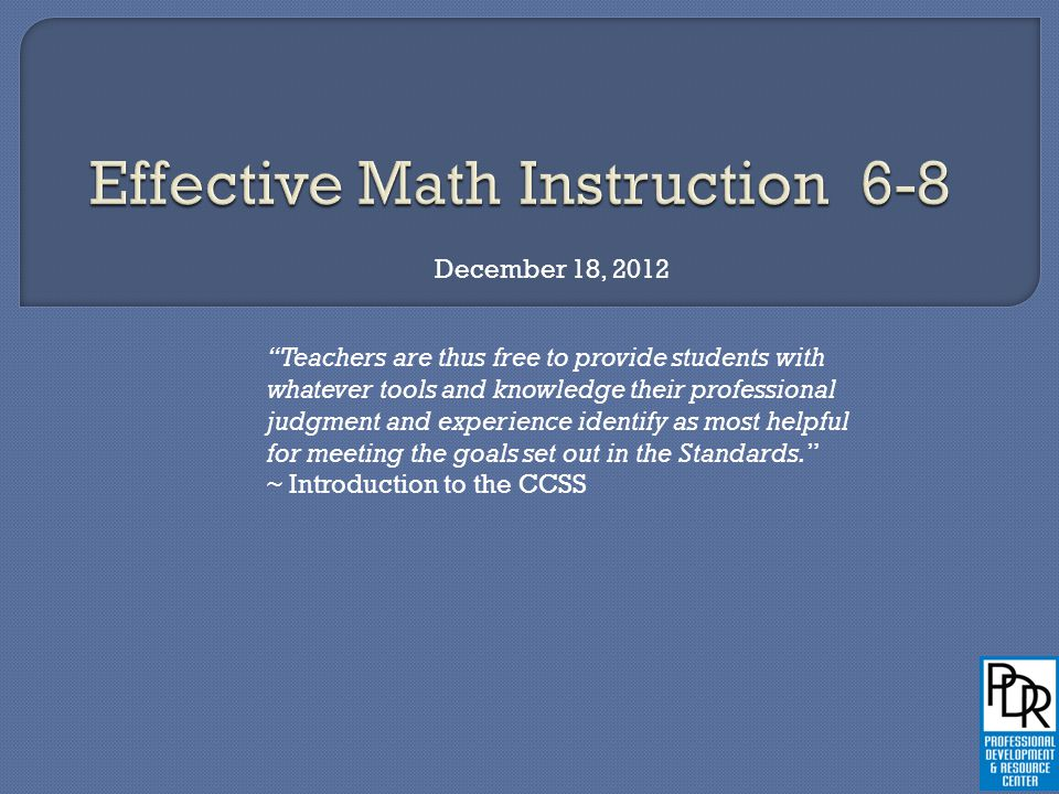 December 18, 2012 Teachers are thus free to provide students with whatever tools and knowledge their professional judgment and experience identify as most helpful for meeting the goals set out in the Standards. ~ Introduction to the CCSS