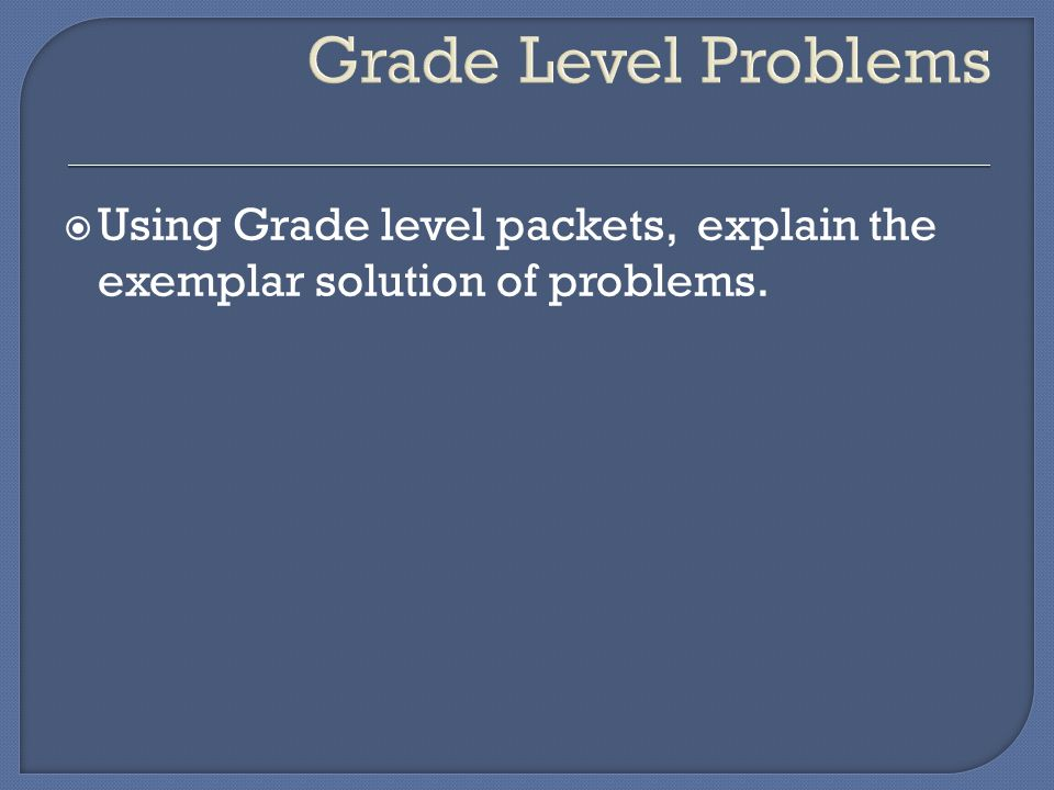  Using Grade level packets, explain the exemplar solution of problems.