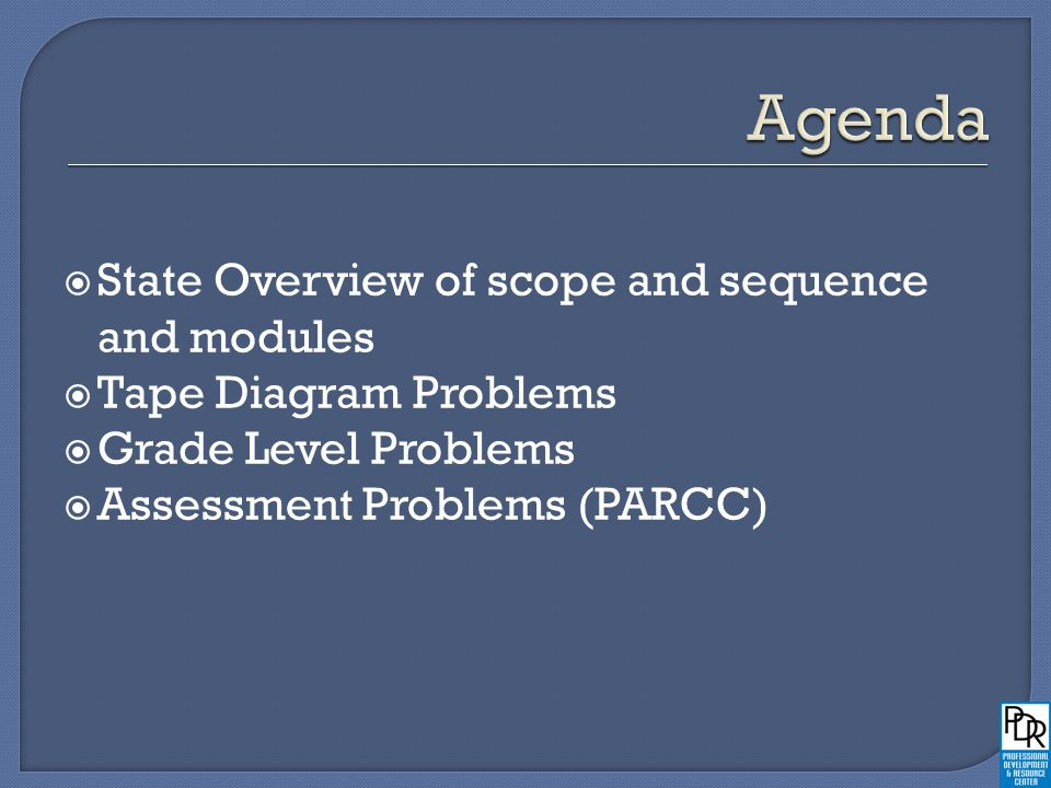  State Overview of scope and sequence and modules  Tape Diagram Problems  Grade Level Problems  Assessment Problems (PARCC)