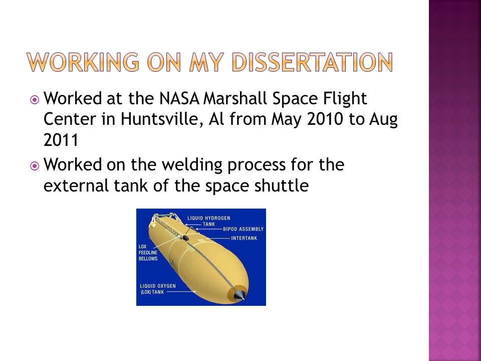  Worked at the NASA Marshall Space Flight Center in Huntsville, Al from May 2010 to Aug 2011  Worked on the welding process for the external tank of