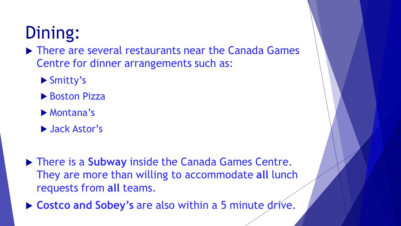 Dining:  There are several restaurants near the Canada Games Centre for dinner arrangements such as:  Smitty's  Boston Pizza  Montana's  Jack Astor's  There is a Subway inside the Canada Games Centre.