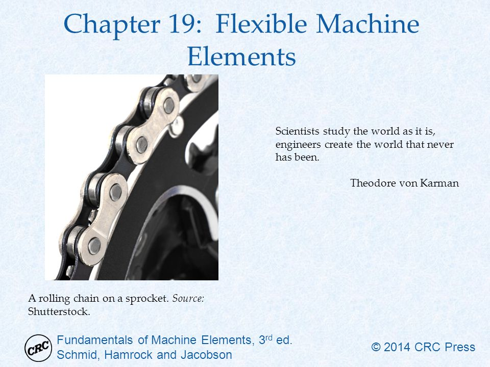 Fundamentals of Machine Elements, 3 rd ed. Schmid, Hamrock and Jacobson © 2014 CRC Press Chapter 19: Flexible Machine Elements Scientists study the wo