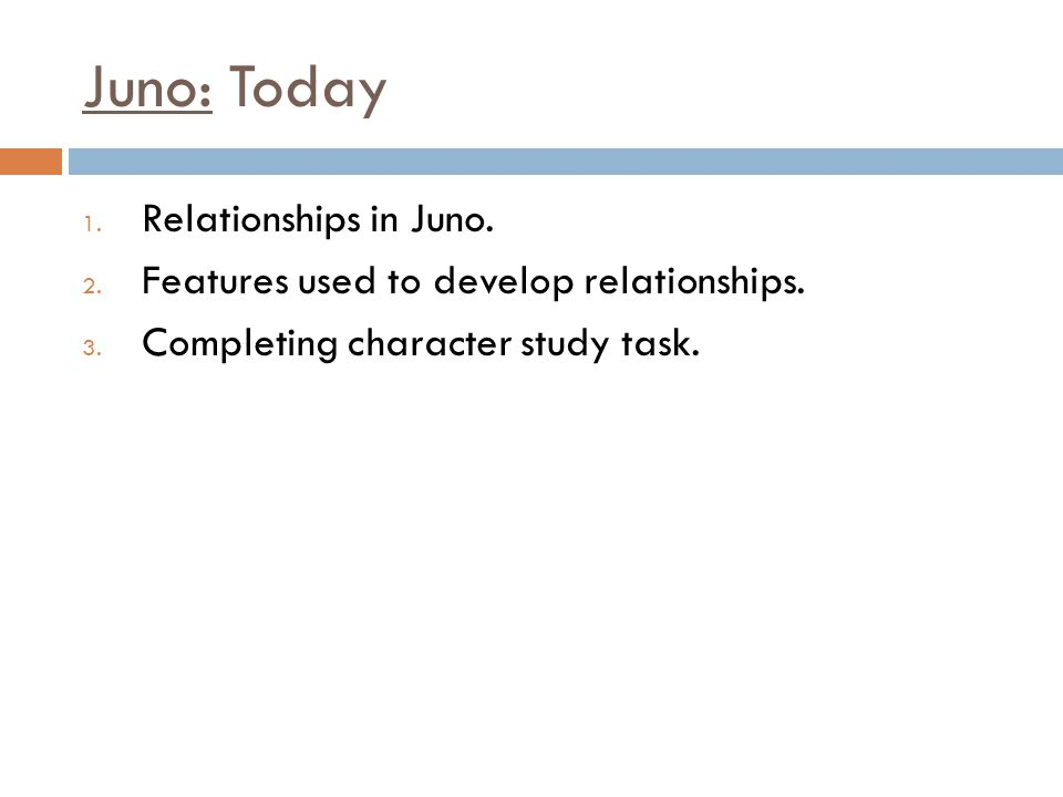 Juno: Today 1.Relationships in Juno. 2. Features used to develop relationships.