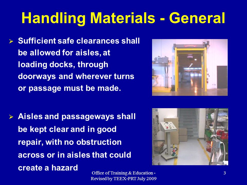 Office of Training & Education - Revised by TEEX-PRT July 2009 34 Summary Manually handling materials  When lifting objects, lift with your legs, keep your back straight, do not twist, and use handling aids.