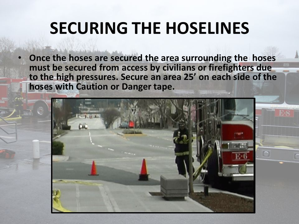SECURING THE HOSELINES Once the hoses are secured the area surrounding the hoses must be secured from access by civilians or firefighters due to the high pressures.