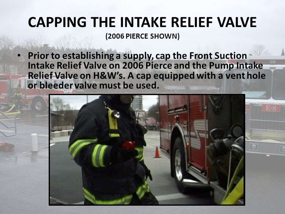 CAPPING THE INTAKE RELIEF VALVE (2006 PIERCE SHOWN) Prior to establishing a supply, cap the Front Suction Intake Relief Valve on 2006 Pierce and the Pump Intake Relief Valve on H&W's.
