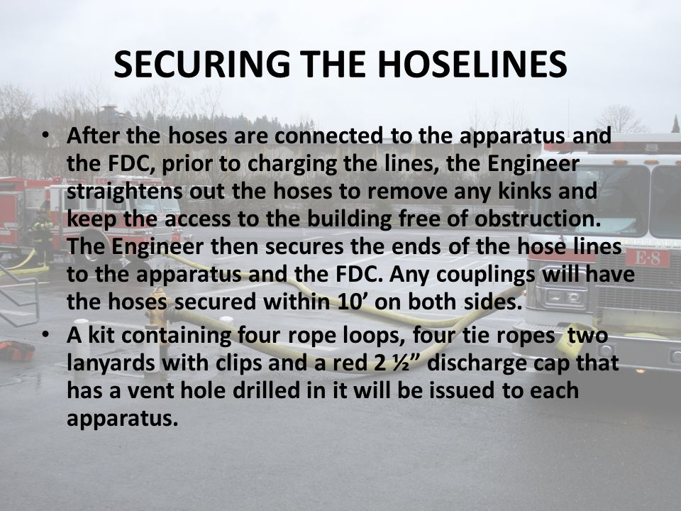 SECURING THE HOSELINES After the hoses are connected to the apparatus and the FDC, prior to charging the lines, the Engineer straightens out the hoses