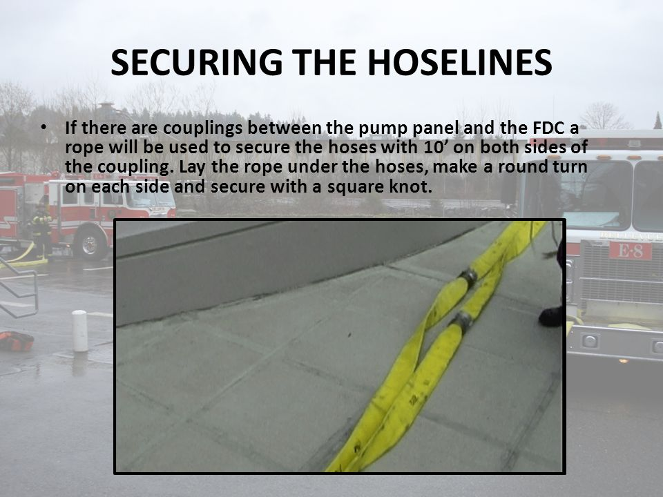 SECURING THE HOSELINES If there are couplings between the pump panel and the FDC a rope will be used to secure the hoses with 10' on both sides of the