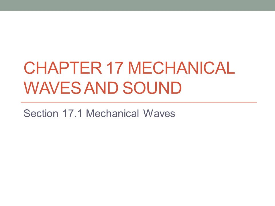 CHAPTER 17 MECHANICAL WAVES AND SOUND Section 17.1 Mechanical Waves