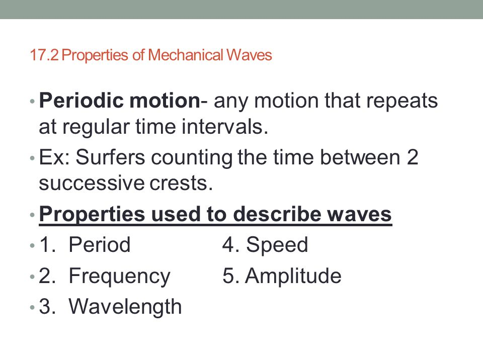 17.2 Properties of Mechanical Waves Periodic motion- any motion that repeats at regular time intervals. Ex: Surfers counting the time between 2 succes