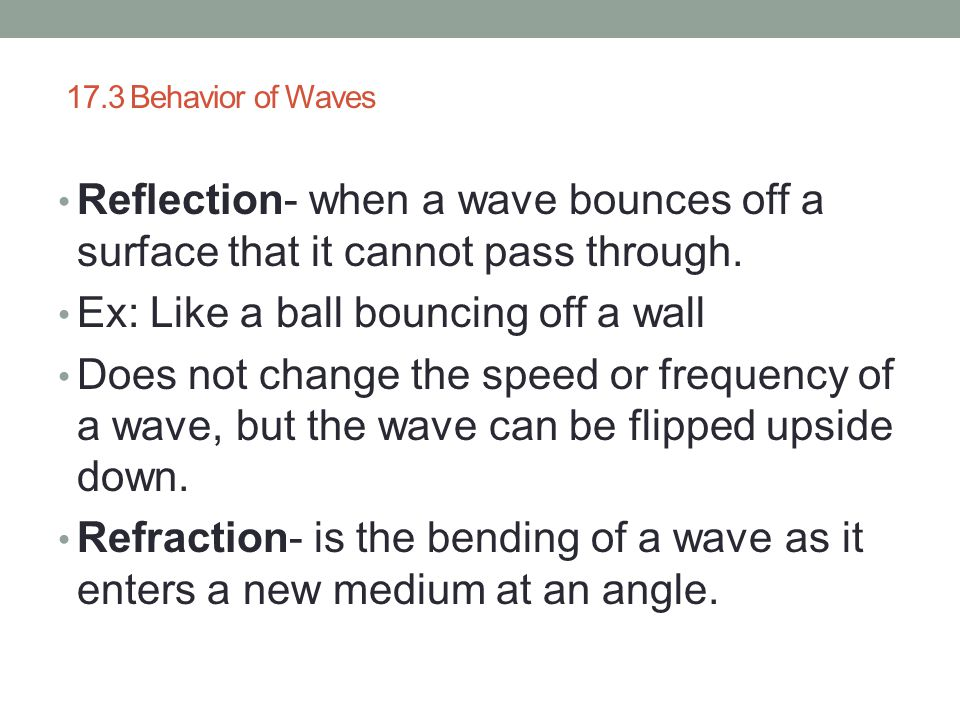 17.3 Behavior of Waves Reflection- when a wave bounces off a surface that it cannot pass through. Ex: Like a ball bouncing off a wall Does not change