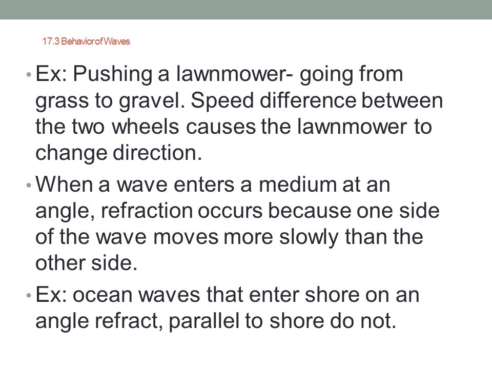 17.3 Behavior of Waves Ex: Pushing a lawnmower- going from grass to gravel. Speed difference between the two wheels causes the lawnmower to change dir
