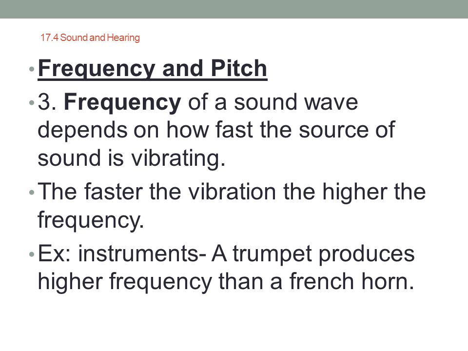 17.4 Sound and Hearing Frequency and Pitch 3. Frequency of a sound wave depends on how fast the source of sound is vibrating. The faster the vibration