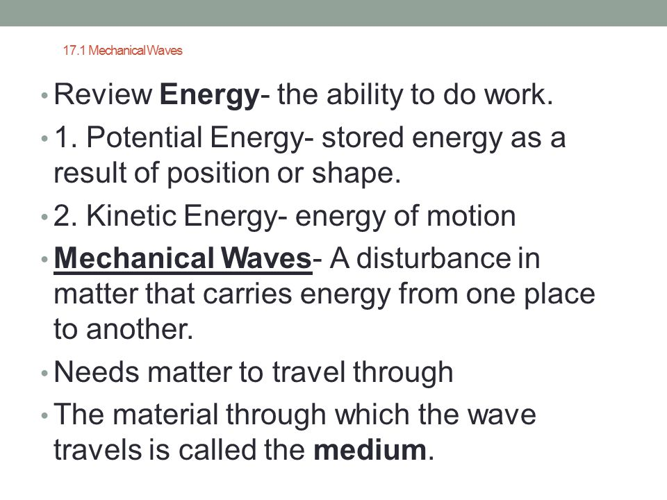 17.1 Mechanical Waves Review Energy- the ability to do work. 1. Potential Energy- stored energy as a result of position or shape. 2. Kinetic Energy- e