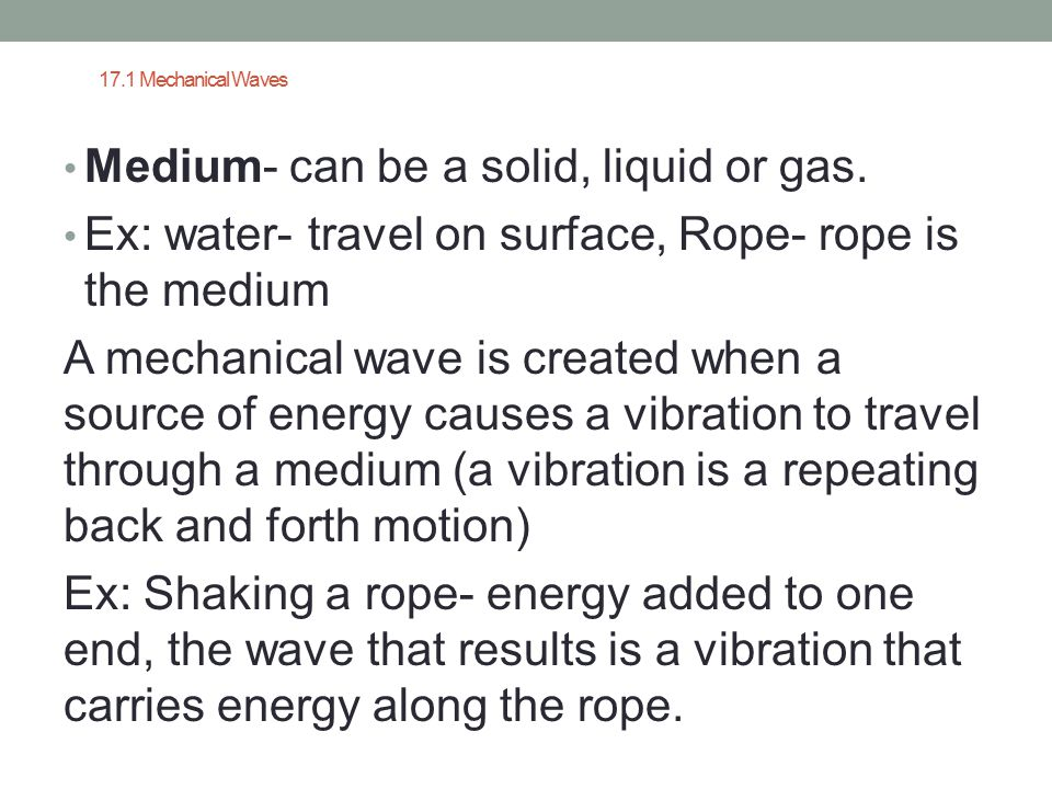 17.1 Mechanical Waves Medium- can be a solid, liquid or gas. Ex: water- travel on surface, Rope- rope is the medium A mechanical wave is created when