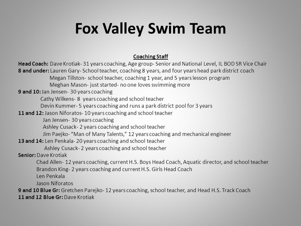 Fox Valley Swim Team Coaching Staff Head Coach: Dave Krotiak- 31 years coaching, Age group- Senior and National Level, IL BOD SR Vice Chair 8 and under: Lauren Gary- School teacher, coaching 8 years, and four years head park district coach Megan Tillston- school teacher, coaching 1 year, and 5 years lesson program Meghan Mason- just started- no one loves swimming more 9 and 10: Jan Jensen- 30 years coaching Cathy Wilkens- 8 years coaching and school teacher Devin Kummer- 5 years coaching and runs a park district pool for 3 years 11 and 12: Jason Niforatos- 10 years coaching and school teacher Jan Jensen- 30 years coaching Ashley Cusack- 2 years coaching and school teacher Jim Paejko- Man of Many Talents, 12 years coaching and mechanical engineer 13 and 14: Len Penkala- 20 years coaching and school teacher Ashley Cusack- 2 years coaching and school teacher Senior: Dave Krotiak Chad Allen- 12 years coaching, current H.S.