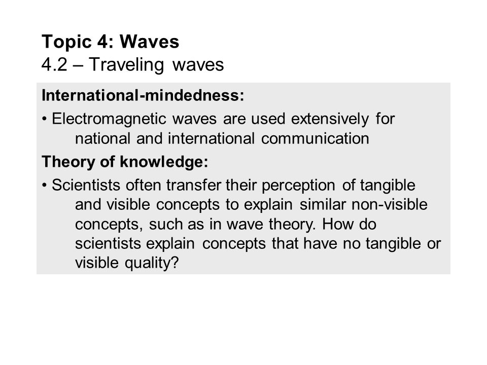 International-mindedness: Electromagnetic waves are used extensively for national and international communication Theory of knowledge: Scientists often transfer their perception of tangible and visible concepts to explain similar non-visible concepts, such as in wave theory.