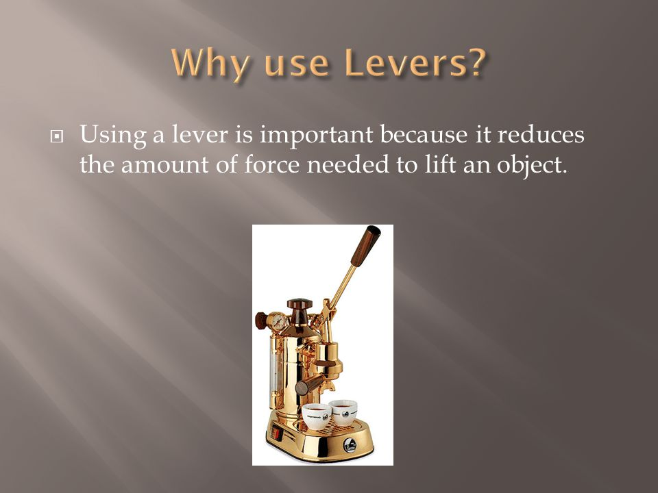  Using a lever is important because it reduces the amount of force needed to lift an object.