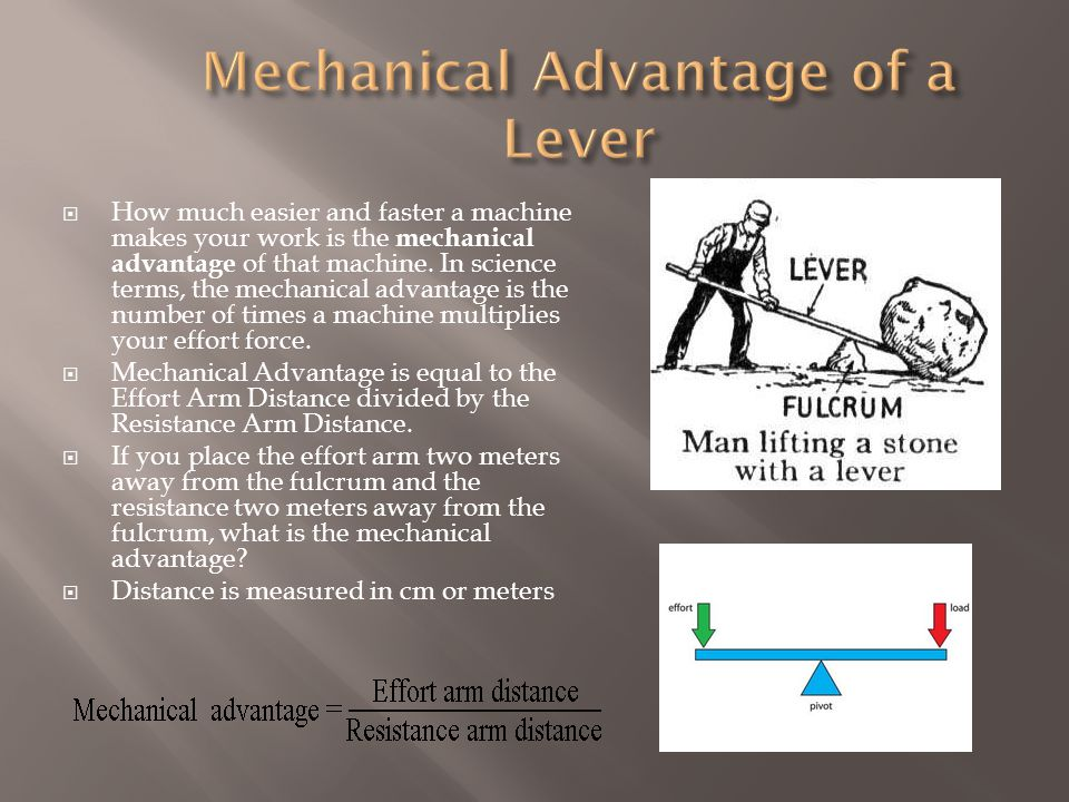  How much easier and faster a machine makes your work is the mechanical advantage of that machine.