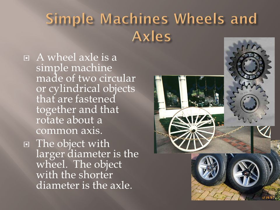  A wheel axle is a simple machine made of two circular or cylindrical objects that are fastened together and that rotate about a common axis.