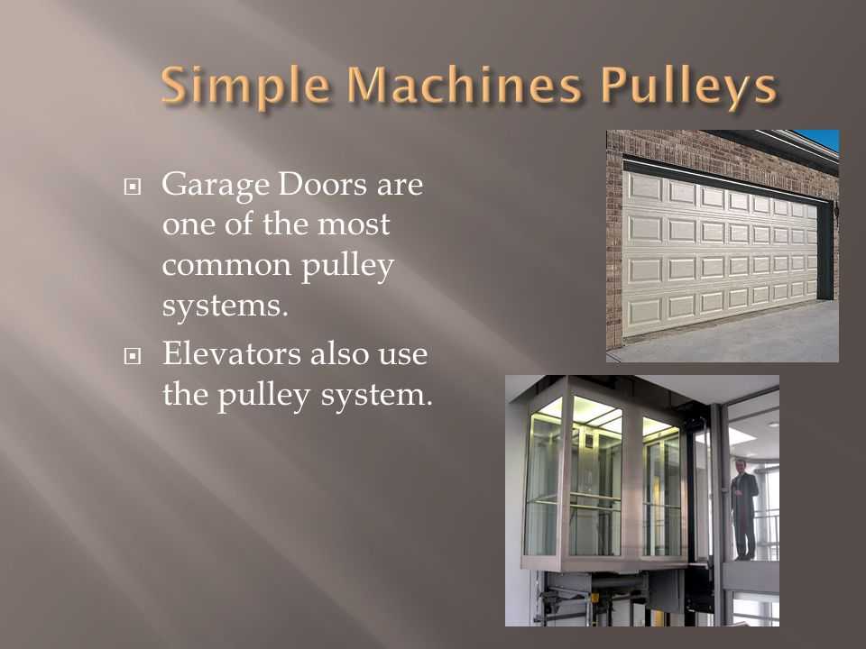  Garage Doors are one of the most common pulley systems.  Elevators also use the pulley system.