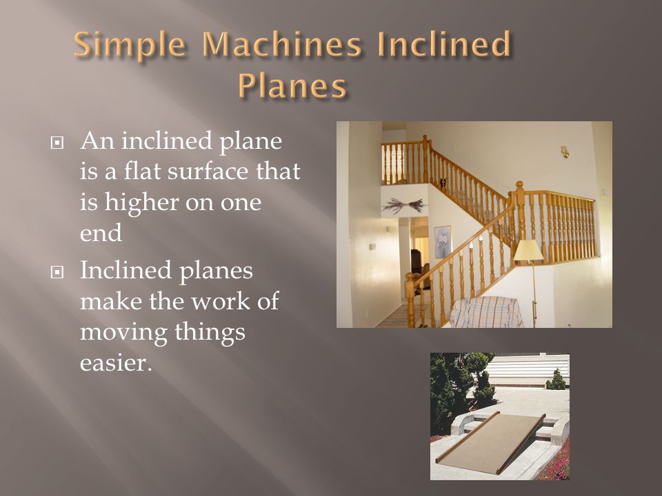  Inclined planes are always used on moving trucks or trucks that have to carry a lot of weight.