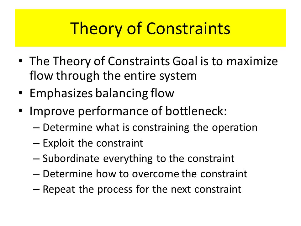 Theory of Constraints The Theory of Constraints Goal is to maximize flow through the entire system Emphasizes balancing flow Improve performance of bo