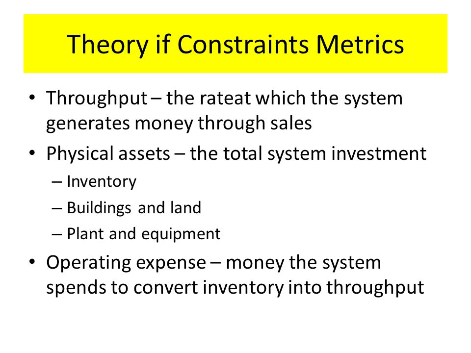 Theory if Constraints Metrics Throughput – the rateat which the system generates money through sales Physical assets – the total system investment – Inventory – Buildings and land – Plant and equipment Operating expense – money the system spends to convert inventory into throughput