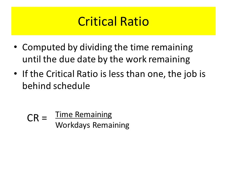 Critical Ratio Computed by dividing the time remaining until the due date by the work remaining If the Critical Ratio is less than one, the job is beh