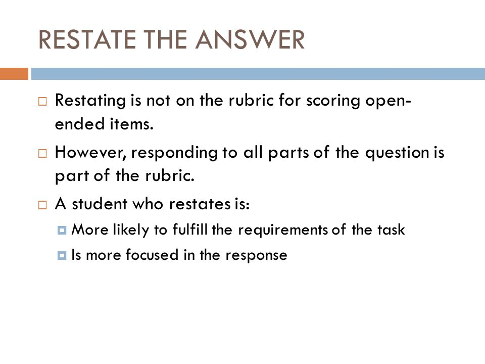 RESTATE THE ANSWER  Restating is not on the rubric for scoring open- ended items.