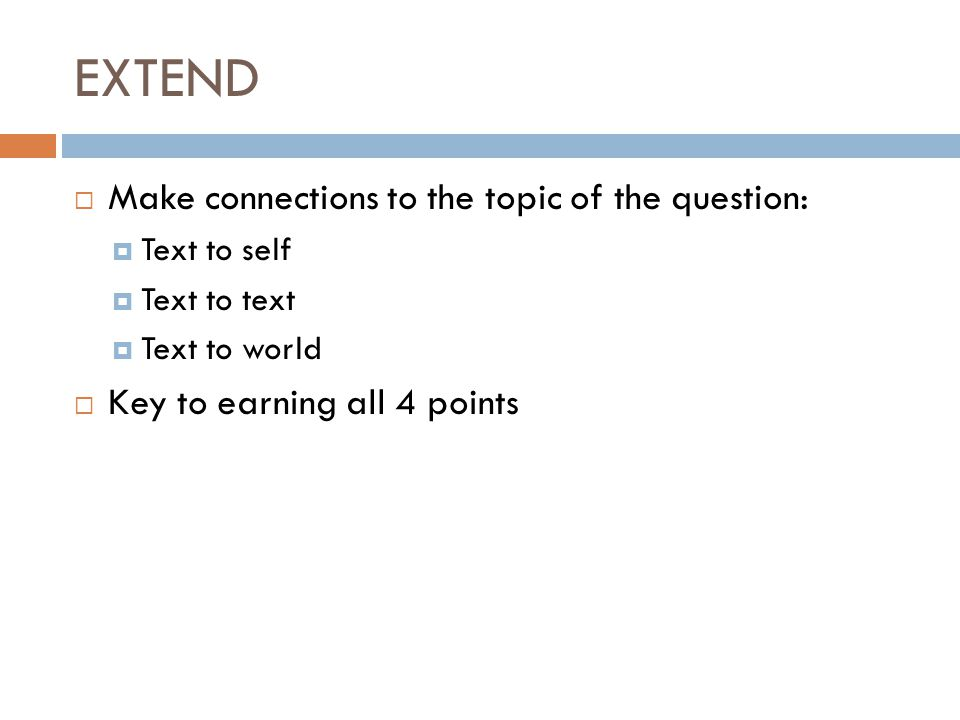EXTEND  Make connections to the topic of the question:  Text to self  Text to text  Text to world  Key to earning all 4 points
