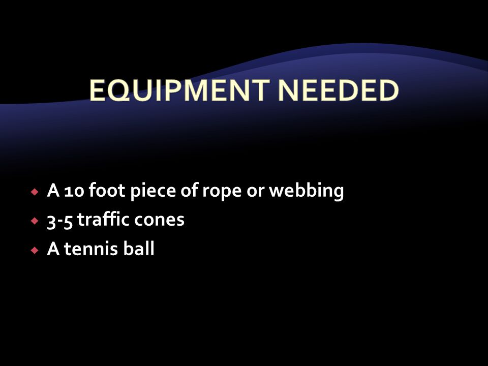  A 10 foot piece of rope or webbing  3-5 traffic cones  A tennis ball