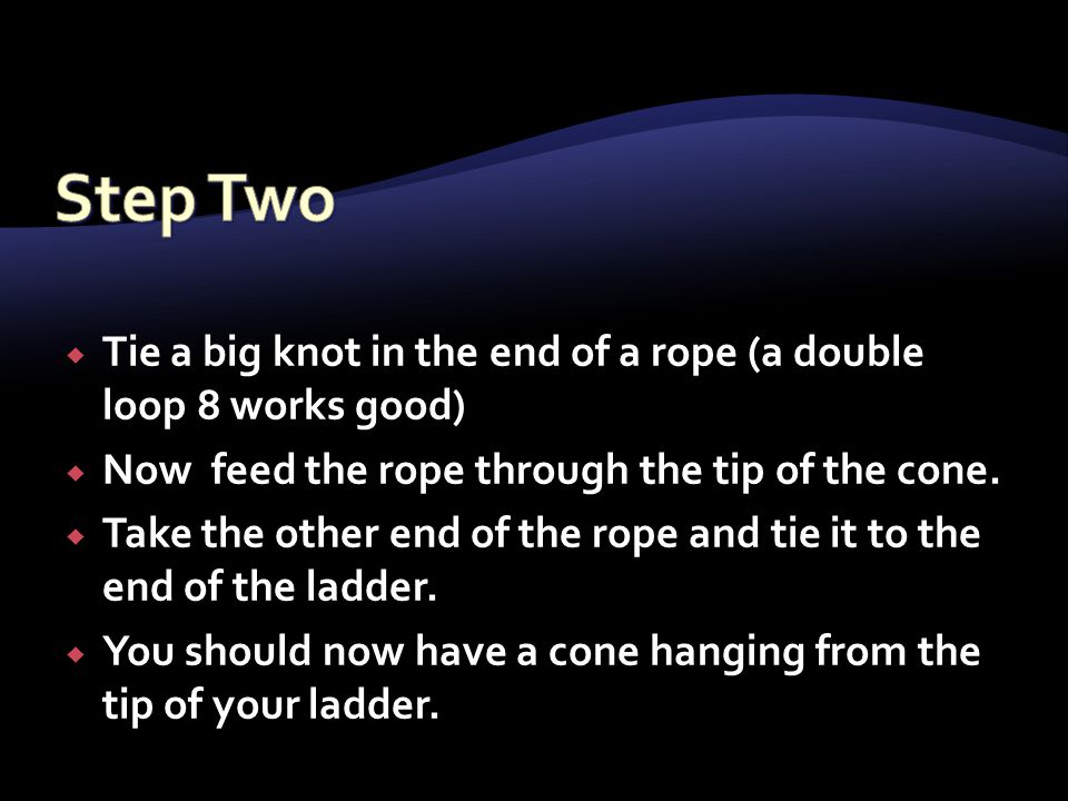 Tie a big knot in the end of a rope (a double loop 8 works good)  Now feed the rope through the tip of the cone.